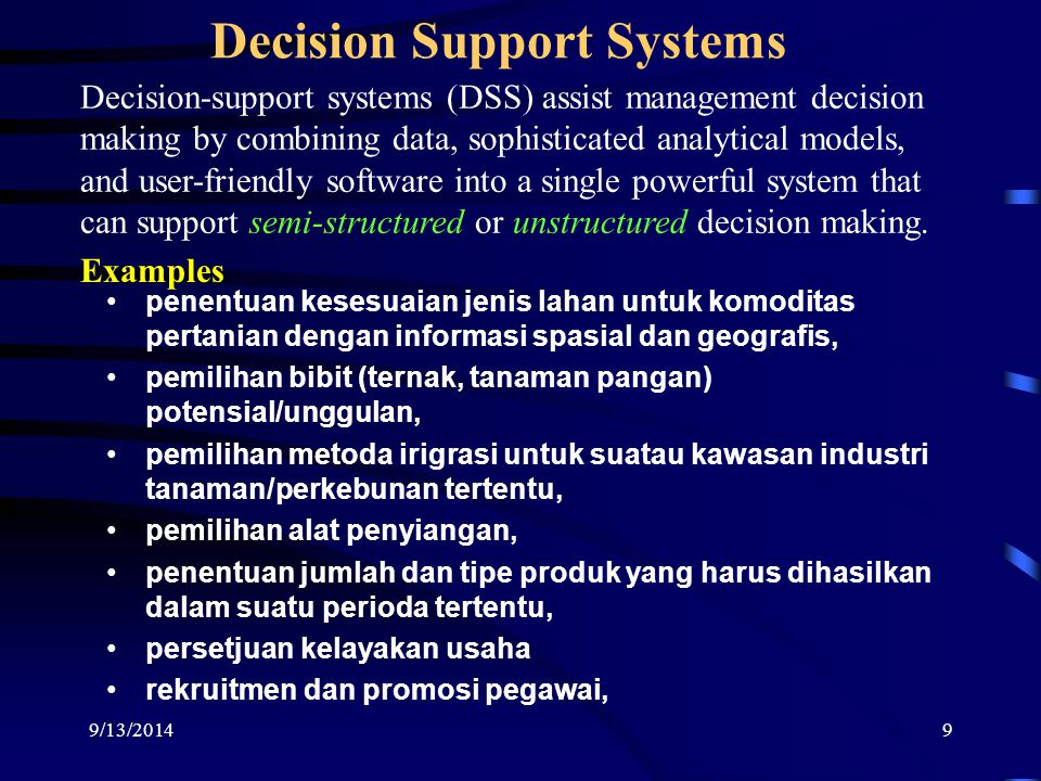 9 Decision Support Systems Decision-support systems (DSS) assist management decision making by combining data, sophisticated analytical models, and user-friendly software into a single powerful system that can support semi-structured or unstructured decision making.