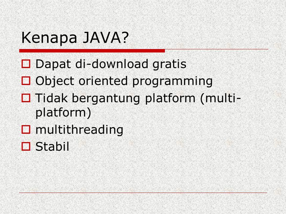 Kenapa JAVA?  Dapat di-download gratis  Object oriented programming  Tidak bergantung platform (multi- platform)  multithreading  Stabil