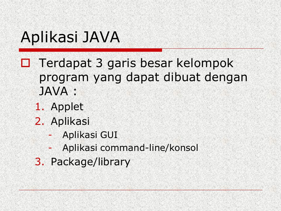 Aplikasi JAVA  Terdapat 3 garis besar kelompok program yang dapat dibuat dengan JAVA : 1.Applet 2.Aplikasi -Aplikasi GUI -Aplikasi command-line/konso
