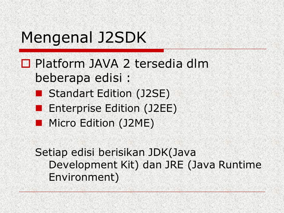 Mengenal J2SDK  Platform JAVA 2 tersedia dlm beberapa edisi : Standart Edition (J2SE) Enterprise Edition (J2EE) Micro Edition (J2ME) Setiap edisi ber