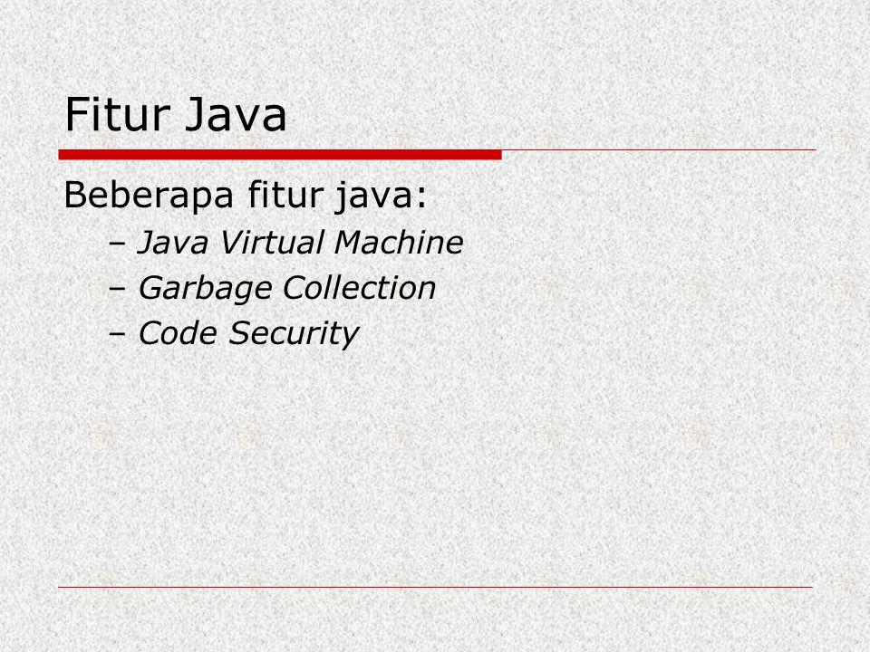 Fitur Java Beberapa fitur java: – Java Virtual Machine – Garbage Collection – Code Security