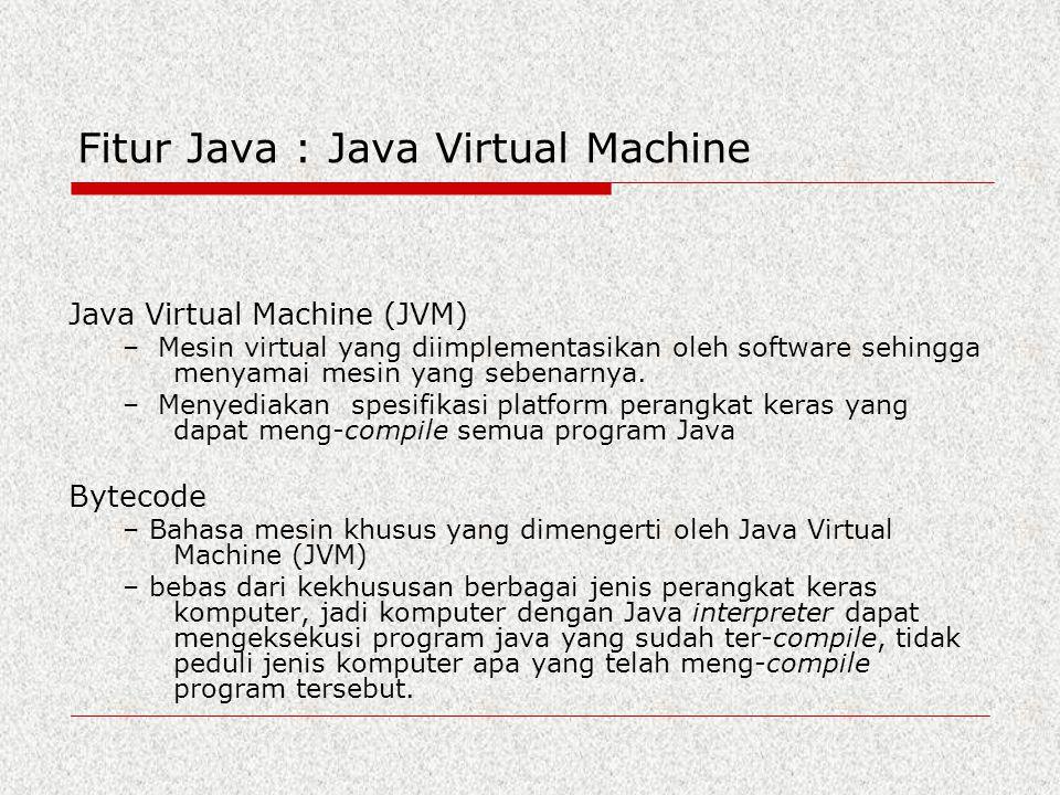 Fitur Java : Java Virtual Machine Java Virtual Machine (JVM) – Mesin virtual yang diimplementasikan oleh software sehingga menyamai mesin yang sebenar
