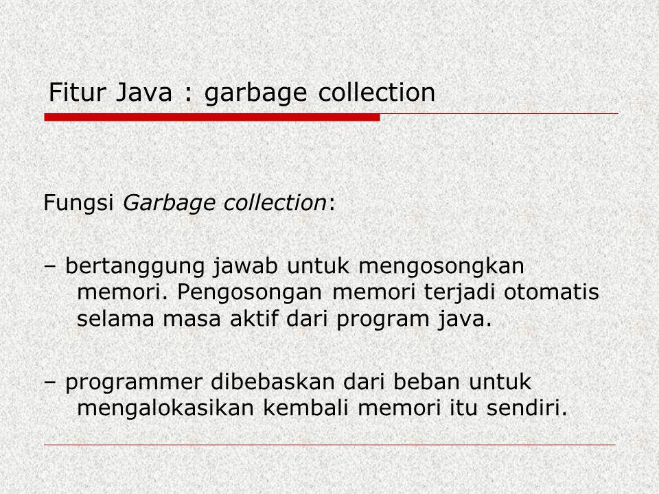Fitur Java : garbage collection Fungsi Garbage collection: – bertanggung jawab untuk mengosongkan memori. Pengosongan memori terjadi otomatis selama m