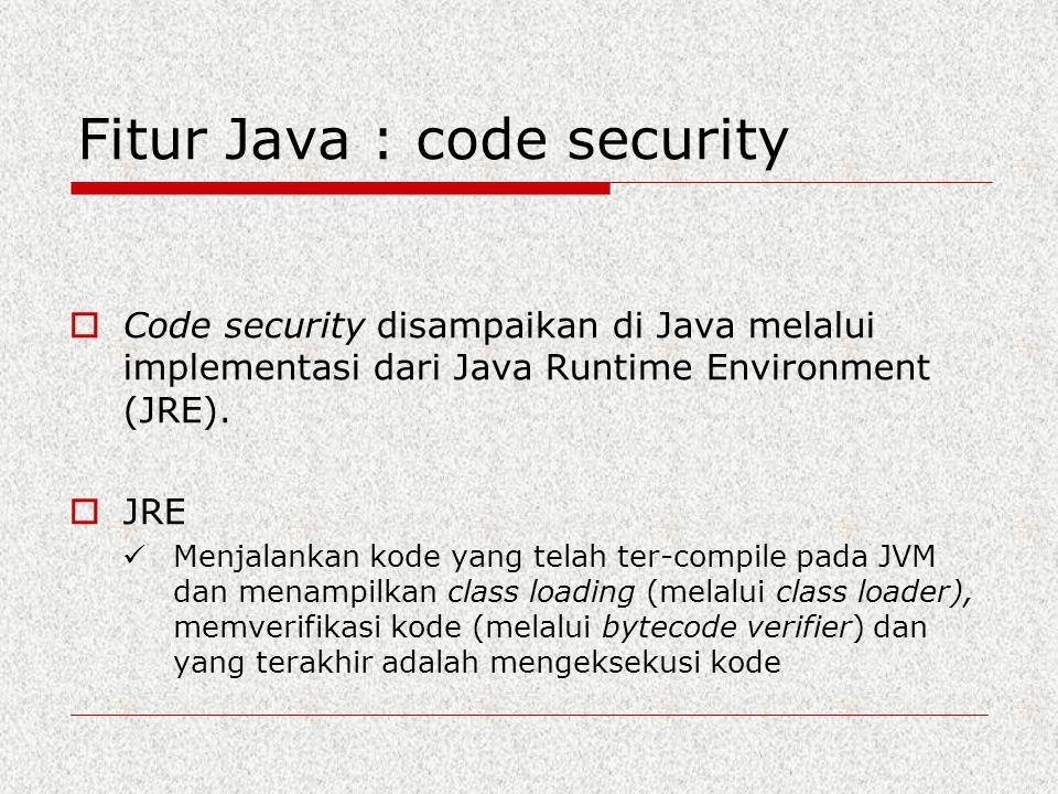 Fitur Java : code security  Code security disampaikan di Java melalui implementasi dari Java Runtime Environment (JRE).  JRE Menjalankan kode yang t