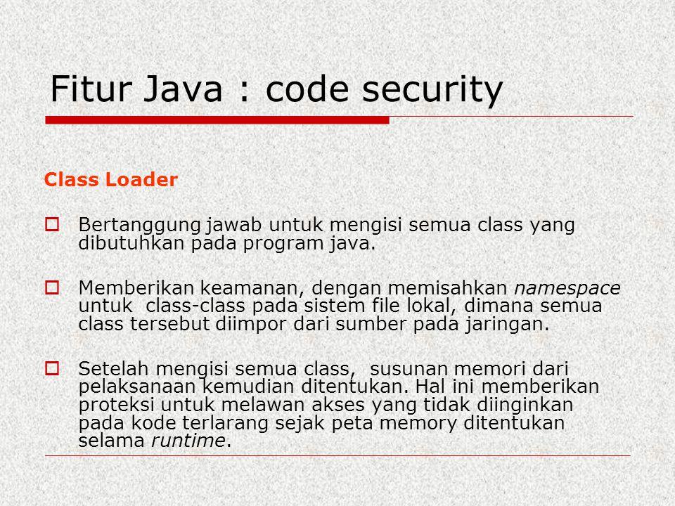 Fitur Java : code security Class Loader  Bertanggung jawab untuk mengisi semua class yang dibutuhkan pada program java.  Memberikan keamanan, dengan