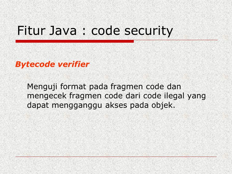 Fitur Java : code security Bytecode verifier Menguji format pada fragmen code dan mengecek fragmen code dari code ilegal yang dapat mengganggu akses p
