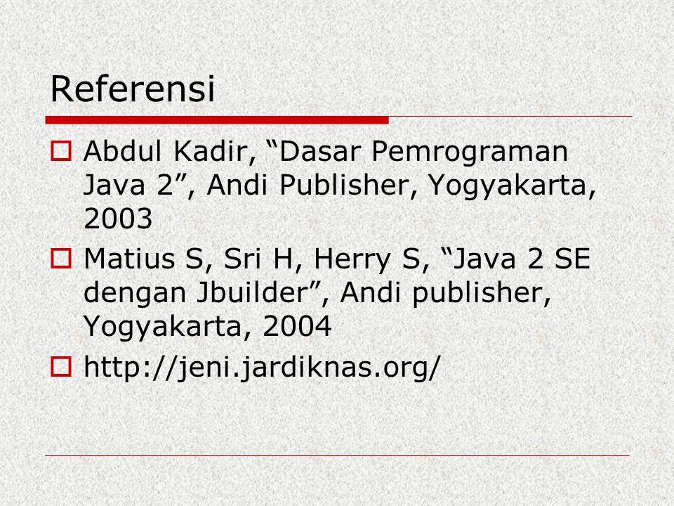 "Referensi  Abdul Kadir, ""Dasar Pemrograman Java 2"", Andi Publisher, Yogyakarta, 2003  Matius S, Sri H, Herry S, ""Java 2 SE dengan Jbuilder"", Andi pu"