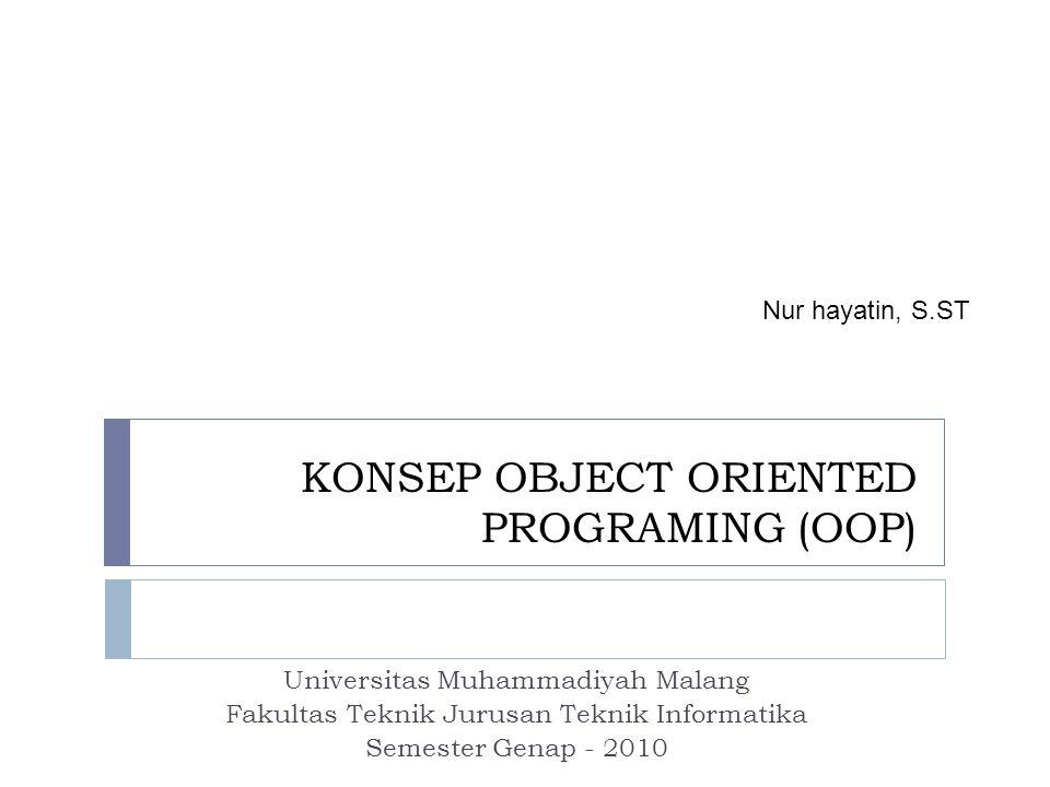 KONSEP OBJECT ORIENTED PROGRAMING (OOP) Universitas Muhammadiyah Malang Fakultas Teknik Jurusan Teknik Informatika Semester Genap - 2010 Nur hayatin, S.ST
