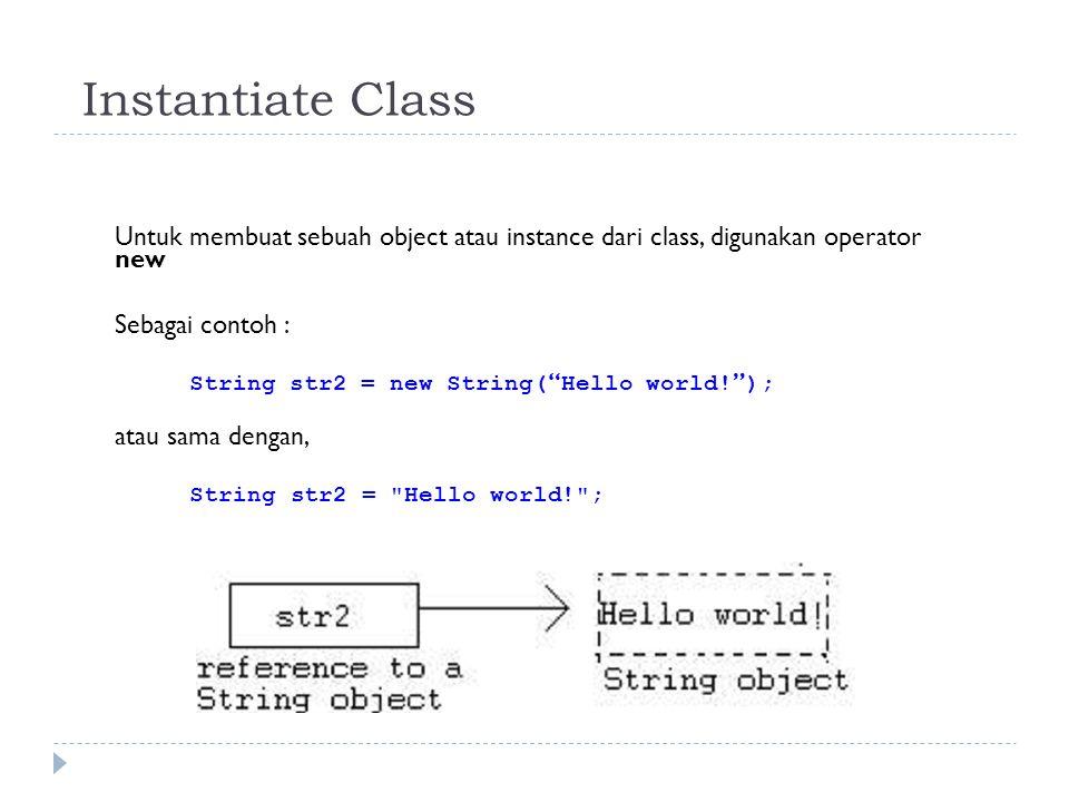 Instantiate Class Untuk membuat sebuah object atau instance dari class, digunakan operator new Sebagai contoh : String str2 = new String( Hello world.