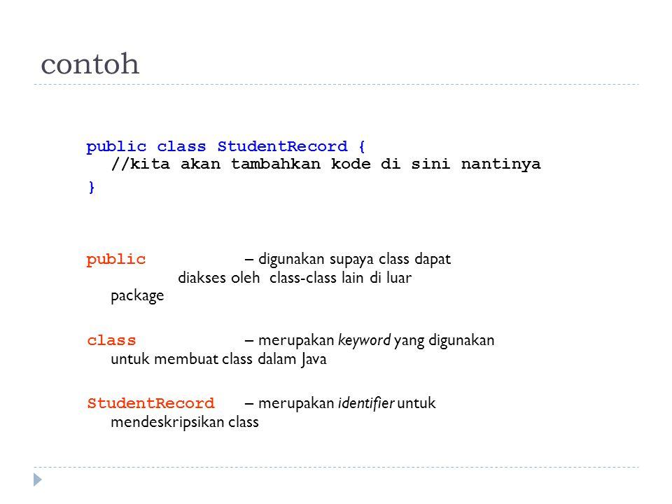 contoh public class StudentRecord { //kita akan tambahkan kode di sini nantinya } public – digunakan supaya class dapat diakses oleh class-class lain di luar package class – merupakan keyword yang digunakan untuk membuat class dalam Java StudentRecord – merupakan identifier untuk mendeskripsikan class