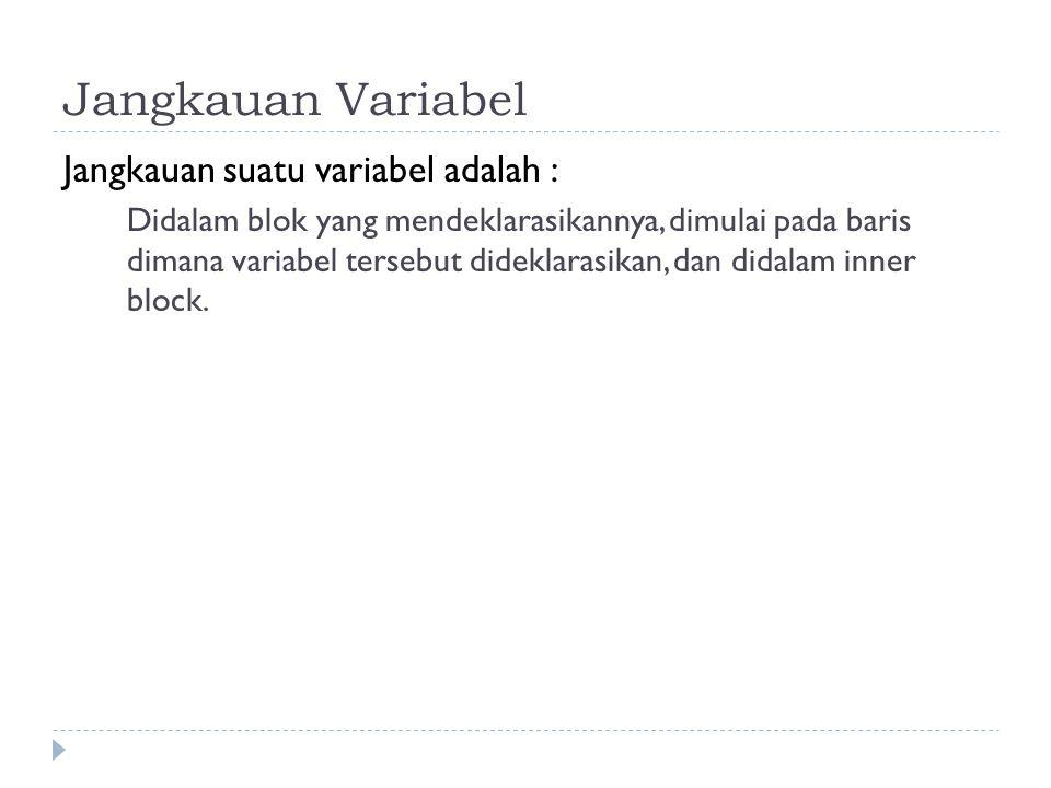 Jangkauan Variabel Jangkauan suatu variabel adalah : Didalam blok yang mendeklarasikannya, dimulai pada baris dimana variabel tersebut dideklarasikan, dan didalam inner block.