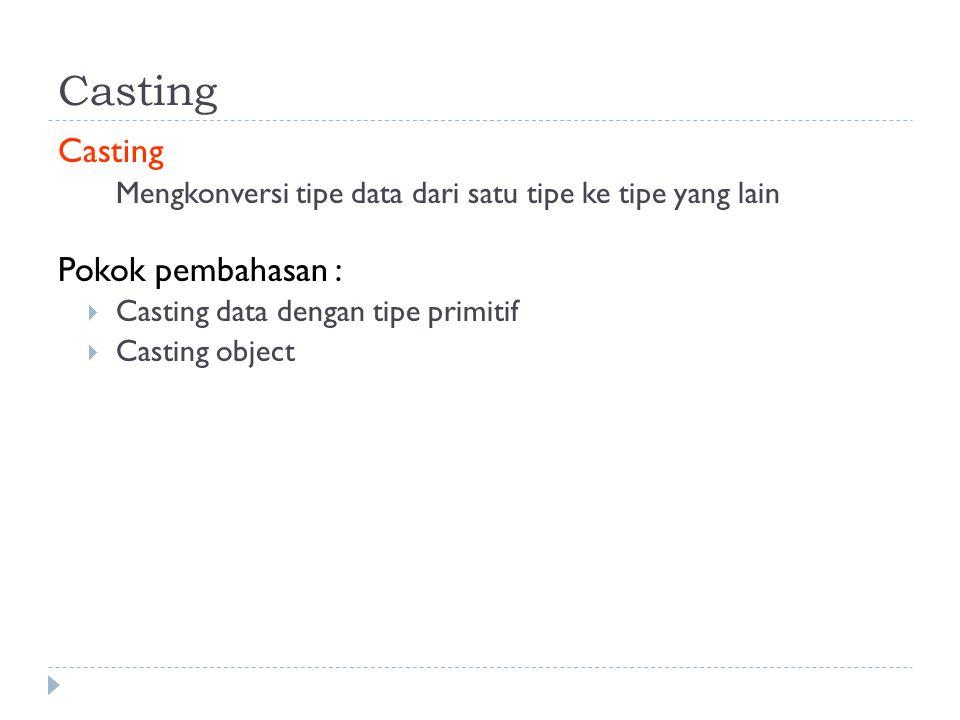 Casting Mengkonversi tipe data dari satu tipe ke tipe yang lain Pokok pembahasan :  Casting data dengan tipe primitif  Casting object