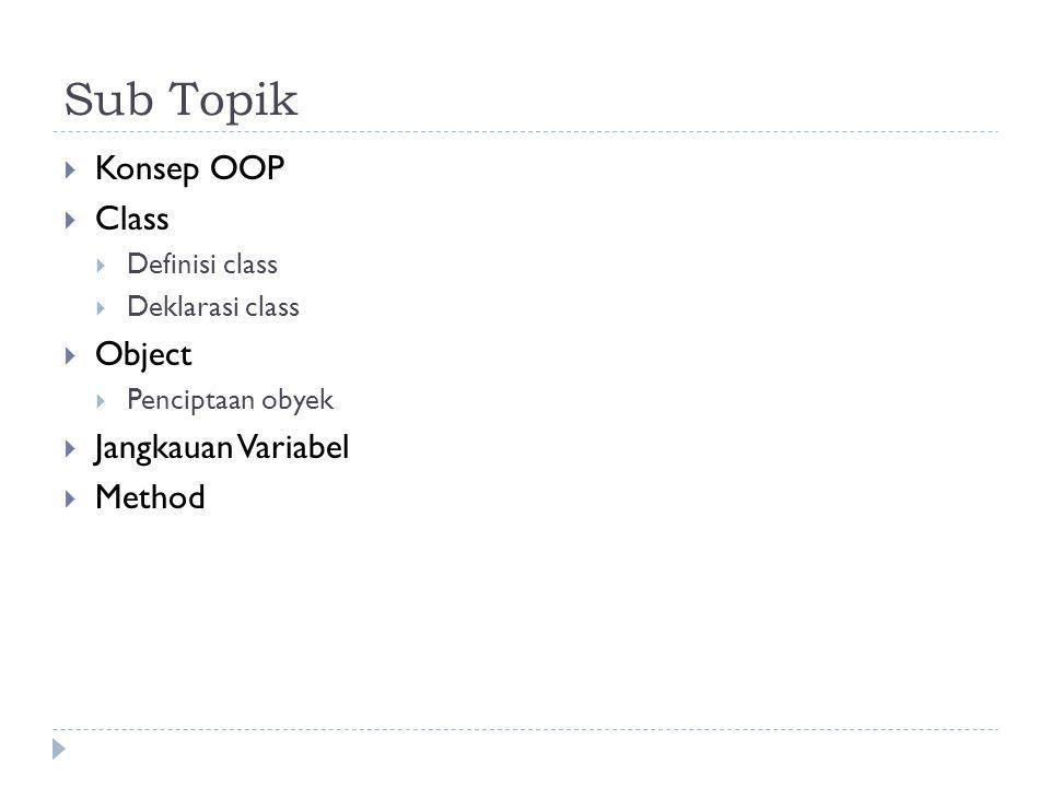 Sub Topik  Konsep OOP  Class  Definisi class  Deklarasi class  Object  Penciptaan obyek  Jangkauan Variabel  Method