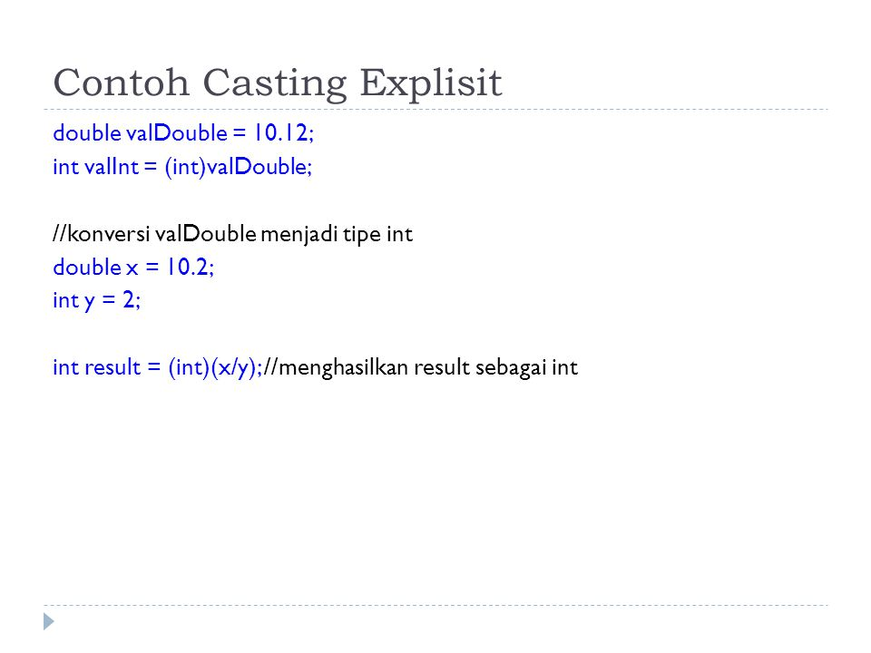 Contoh Casting Explisit double valDouble = 10.12; int valInt = (int)valDouble; //konversi valDouble menjadi tipe int double x = 10.2; int y = 2; int result = (int)(x/y); //menghasilkan result sebagai int