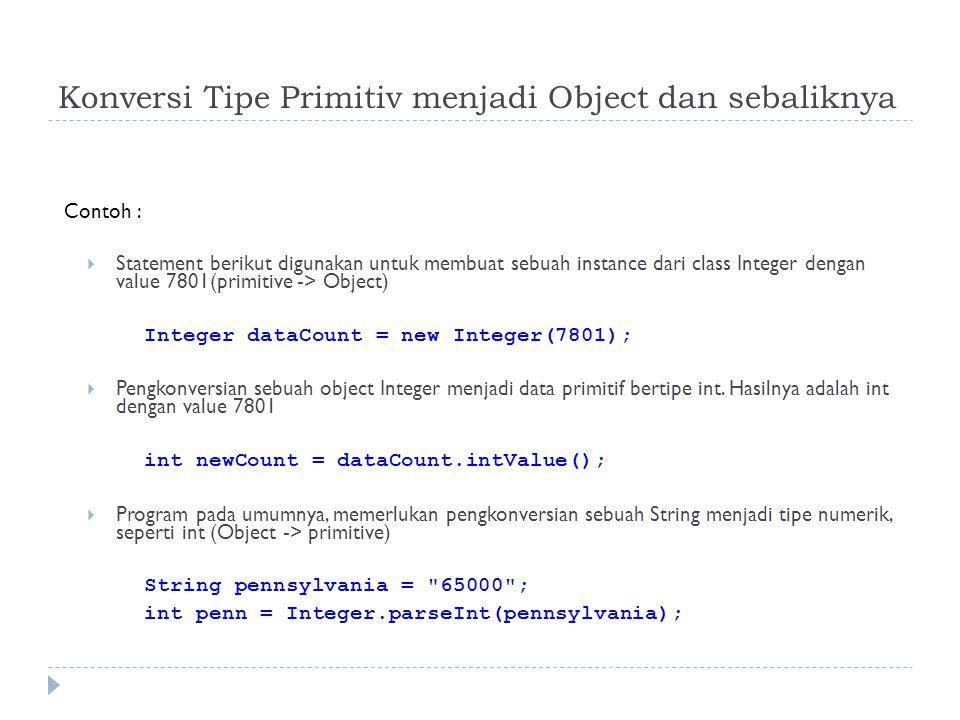 Konversi Tipe Primitiv menjadi Object dan sebaliknya Contoh :  Statement berikut digunakan untuk membuat sebuah instance dari class Integer dengan value 7801(primitive -> Object)  Integer dataCount = new Integer(7801);  Pengkonversian sebuah object Integer menjadi data primitif bertipe int.