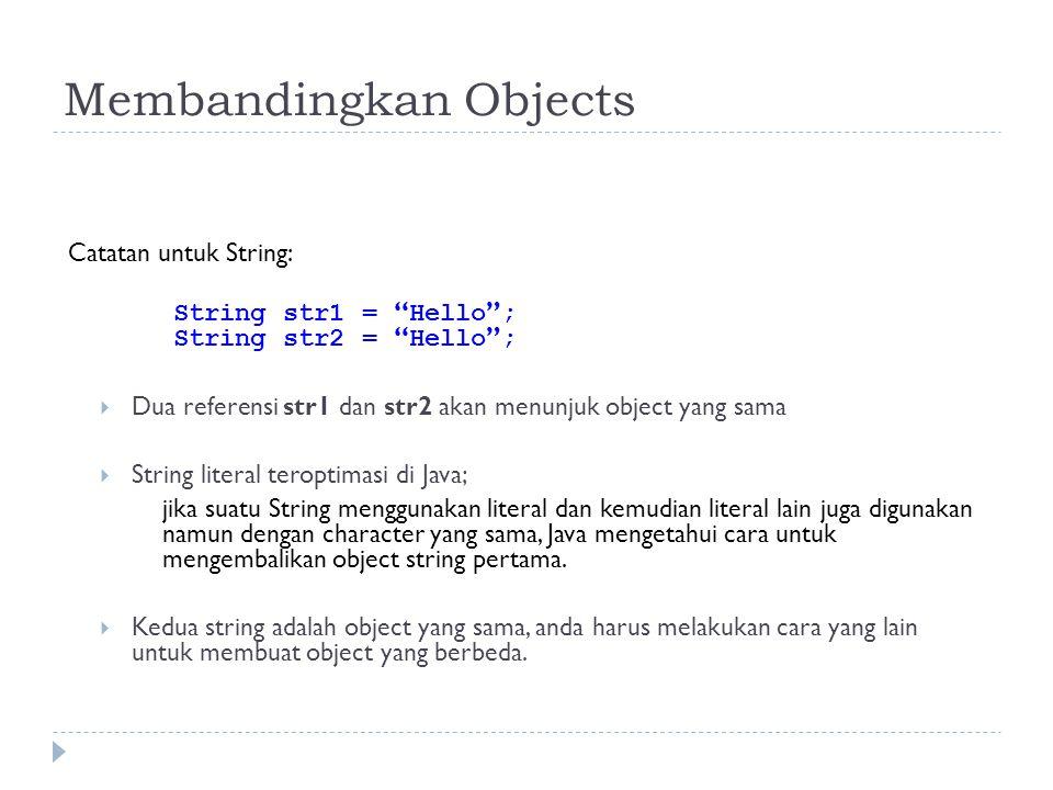 Membandingkan Objects Catatan untuk String: String str1 = Hello ; String str2 = Hello ;  Dua referensi str1 dan str2 akan menunjuk object yang sama  String literal teroptimasi di Java; jika suatu String menggunakan literal dan kemudian literal lain juga digunakan namun dengan character yang sama, Java mengetahui cara untuk mengembalikan object string pertama.