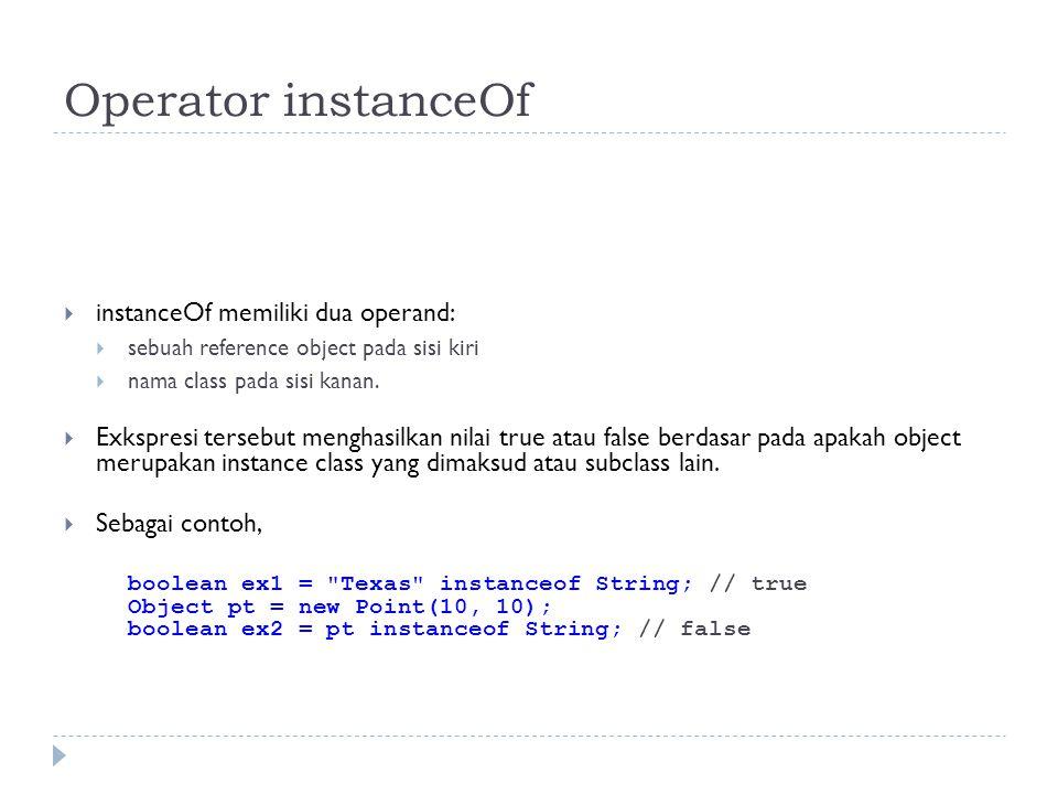 Operator instanceOf  instanceOf memiliki dua operand:  sebuah reference object pada sisi kiri  nama class pada sisi kanan.