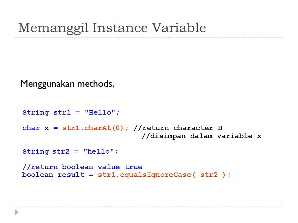 Memanggil Instance Variable Menggunakan methods, String str1 = Hello ; char x = str1.charAt(0); //return character H //disimpan dalam variable x Stringstr2 = hello ; //return boolean value true boolean result = str1.equalsIgnoreCase( str2 );