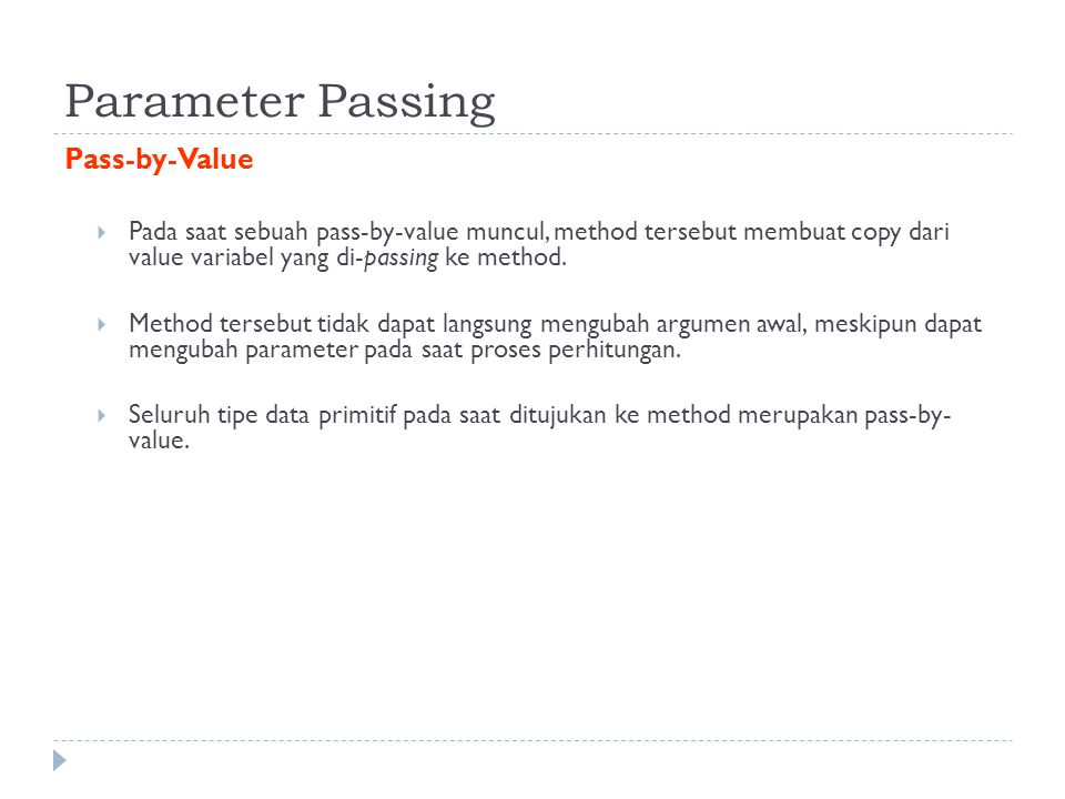 Parameter Passing Pass-by-Value  Pada saat sebuah pass-by-value muncul, method tersebut membuat copy dari value variabel yang di-passing ke method. 