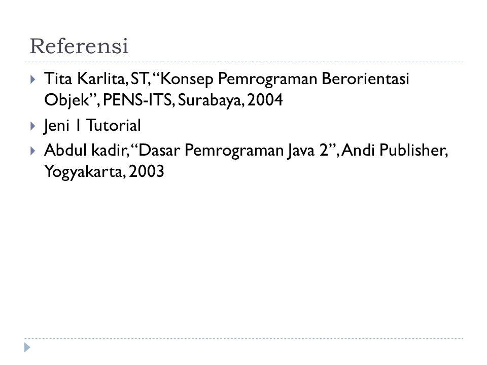 Referensi  Tita Karlita, ST, Konsep Pemrograman Berorientasi Objek , PENS-ITS, Surabaya, 2004  Jeni 1 Tutorial  Abdul kadir, Dasar Pemrograman Java 2 , Andi Publisher, Yogyakarta, 2003