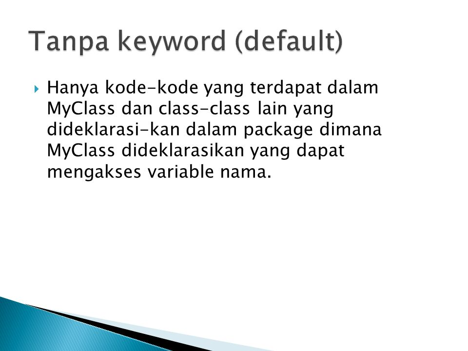  Hanya kode-kode yang terdapat dalam MyClass dan class-class lain yang dideklarasi-kan dalam package dimana MyClass dideklarasikan yang dapat mengakses variable nama.