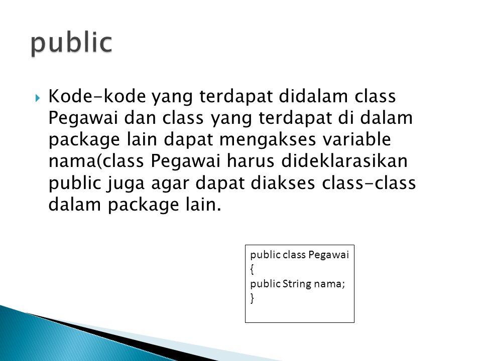  Kode-kode yang terdapat didalam class Pegawai dan class yang terdapat di dalam package lain dapat mengakses variable nama(class Pegawai harus dideklarasikan public juga agar dapat diakses class-class dalam package lain.