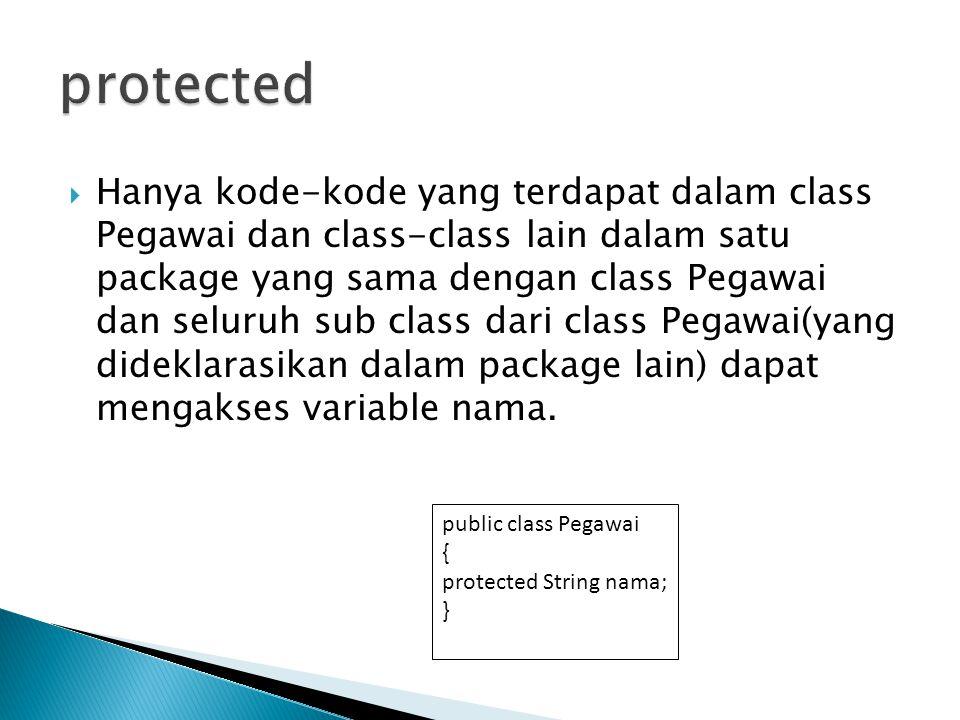  Hanya kode-kode yang terdapat dalam class Pegawai dan class-class lain dalam satu package yang sama dengan class Pegawai dan seluruh sub class dari class Pegawai(yang dideklarasikan dalam package lain) dapat mengakses variable nama.