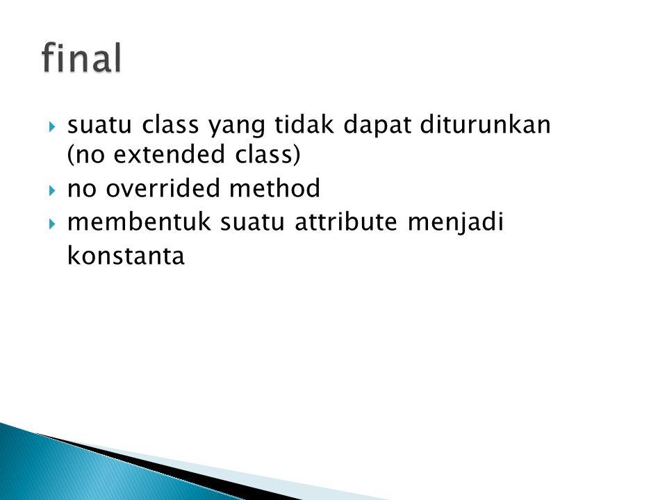  suatu class yang tidak dapat diturunkan (no extended class)  no overrided method  membentuk suatu attribute menjadi konstanta
