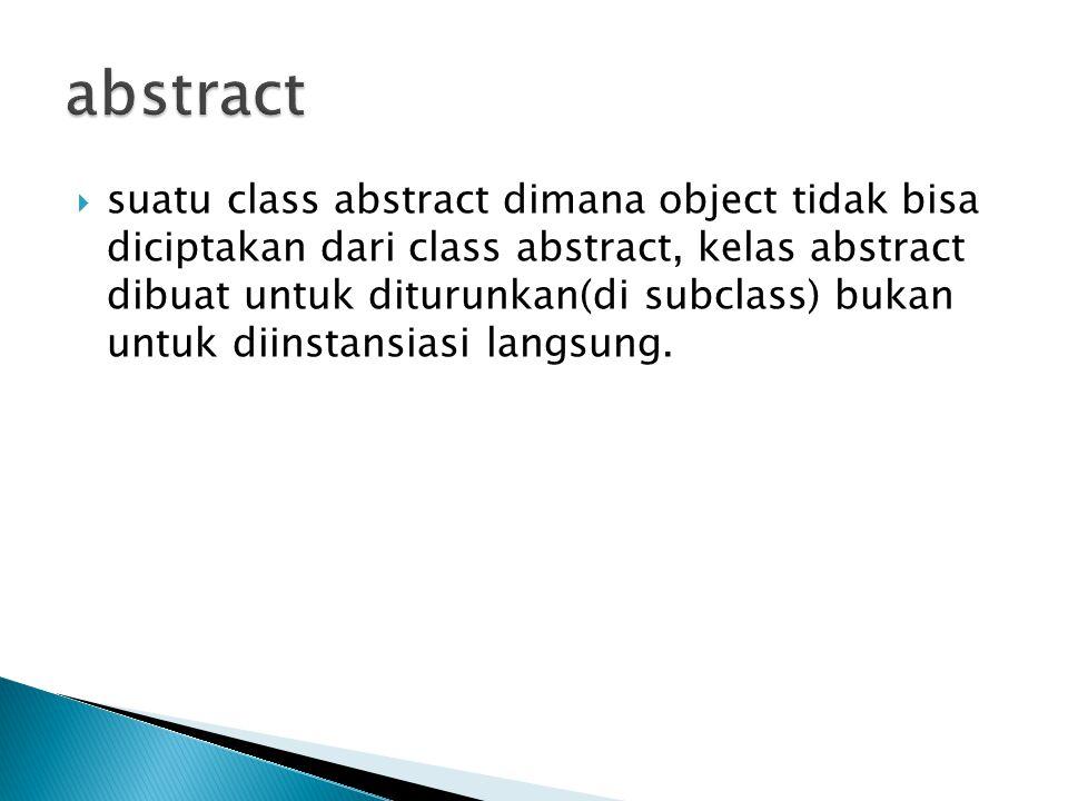  suatu class abstract dimana object tidak bisa diciptakan dari class abstract, kelas abstract dibuat untuk diturunkan(di subclass) bukan untuk diinstansiasi langsung.