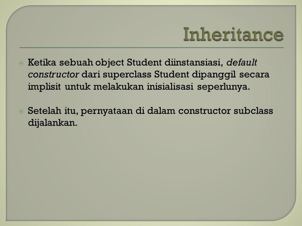  Ketika sebuah object Student diinstansiasi, default constructor dari superclass Student dipanggil secara implisit untuk melakukan inisialisasi seper