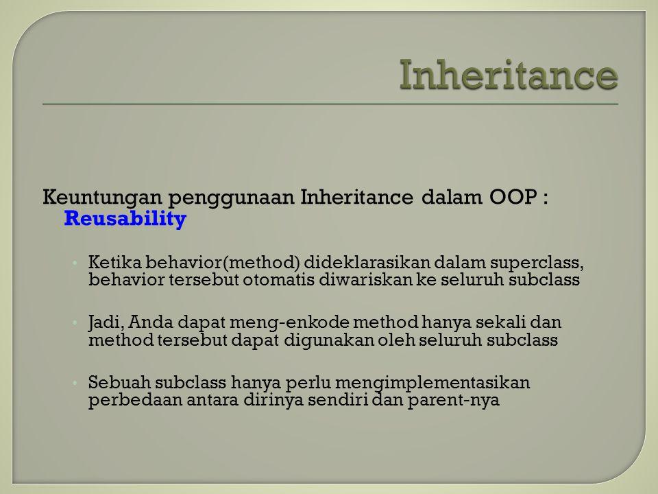 Keuntungan penggunaan Inheritance dalam OOP : Reusability Ketika behavior(method) dideklarasikan dalam superclass, behavior tersebut otomatis diwarisk