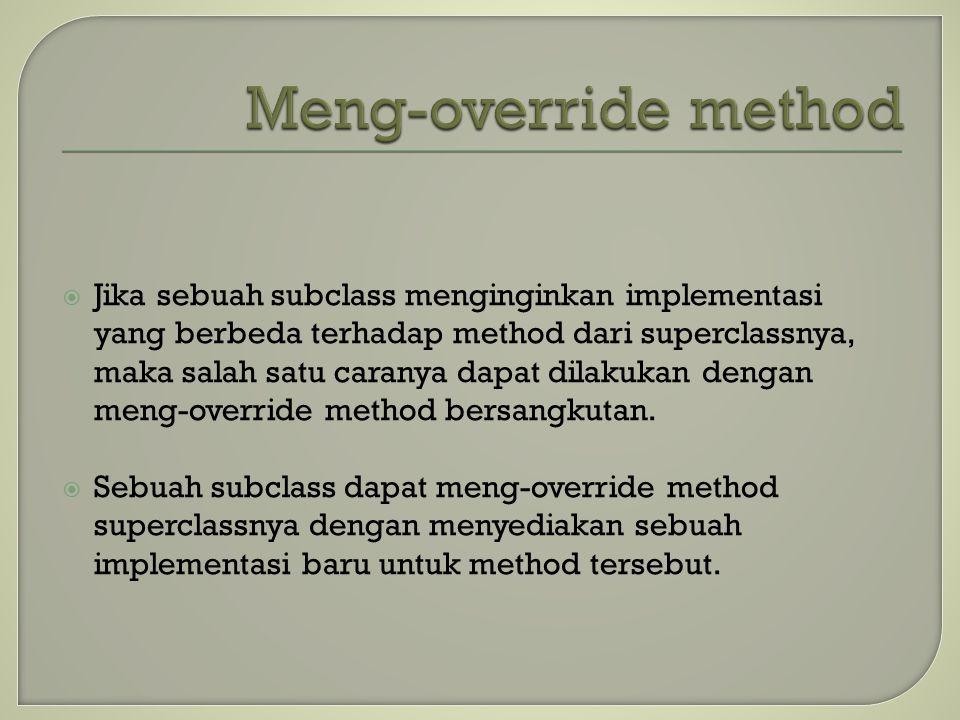  Jika sebuah subclass menginginkan implementasi yang berbeda terhadap method dari superclassnya, maka salah satu caranya dapat dilakukan dengan meng-