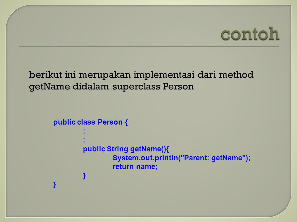 berikut ini merupakan implementasi dari method getName didalam superclass Person public class Person { : public String getName(){ System.out.println( Parent: getName ); return name; }