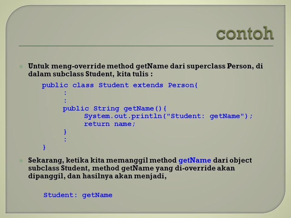  Untuk meng-override method getName dari superclass Person, di dalam subclass Student, kita tulis :  Sekarang, ketika kita memanggil method getName
