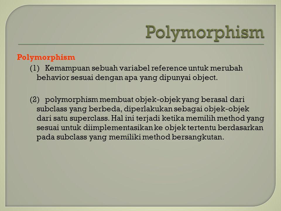 Polymorphism (1)Kemampuan sebuah variabel reference untuk merubah behavior sesuai dengan apa yang dipunyai object. (2)polymorphism membuat objek-objek