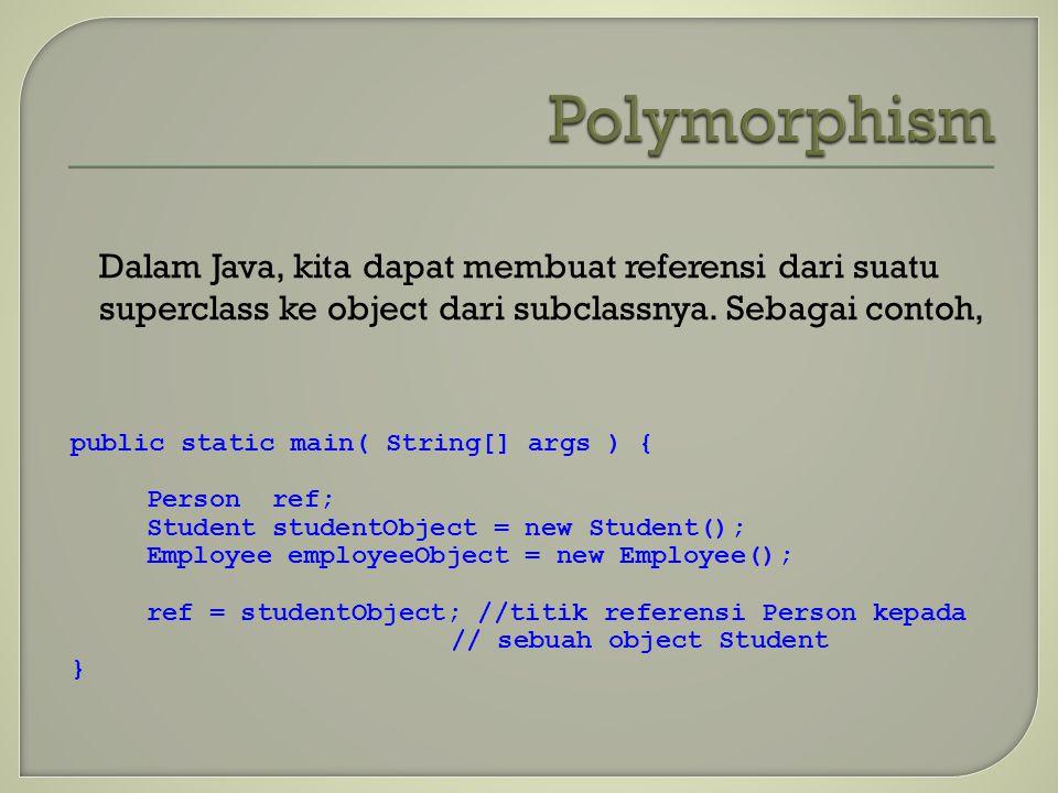 Dalam Java, kita dapat membuat referensi dari suatu superclass ke object dari subclassnya. Sebagai contoh, public static main( String[] args ) { Perso
