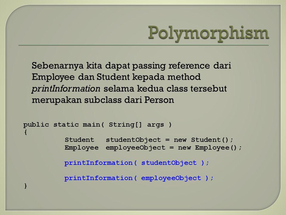 Sebenarnya kita dapat passing reference dari Employee dan Student kepada method printInformation selama kedua class tersebut merupakan subclass dari P
