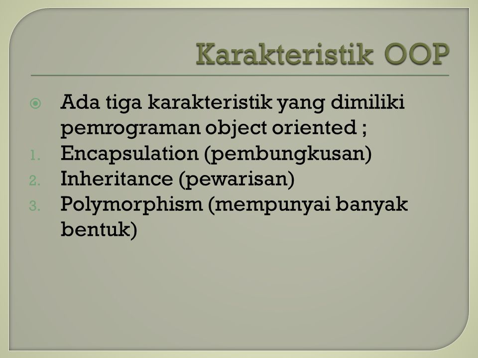  Ada tiga karakteristik yang dimiliki pemrograman object oriented ; 1. Encapsulation (pembungkusan) 2. Inheritance (pewarisan) 3. Polymorphism (mempu