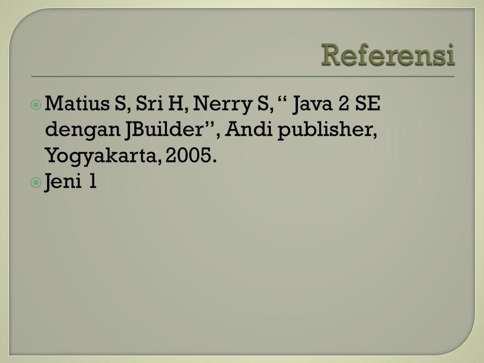 """ Matius S, Sri H, Nerry S, """" Java 2 SE dengan JBuilder"""", Andi publisher, Yogyakarta, 2005.  Jeni 1"""