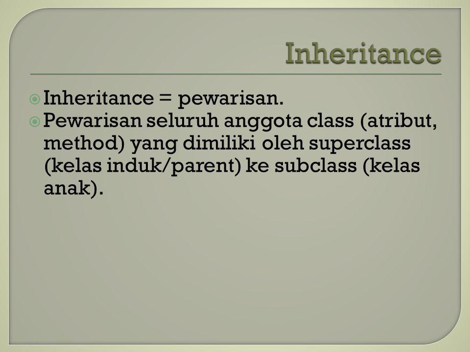  Inheritance = pewarisan.  Pewarisan seluruh anggota class (atribut, method) yang dimiliki oleh superclass (kelas induk/parent) ke subclass (kelas a
