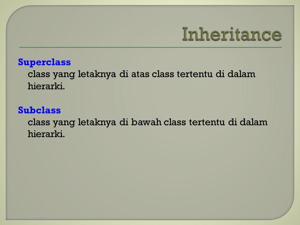 Superclass class yang letaknya di atas class tertentu di dalam hierarki. Subclass class yang letaknya di bawah class tertentu di dalam hierarki.