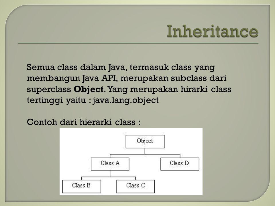 Semua class dalam Java, termasuk class yang membangun Java API, merupakan subclass dari superclass Object. Yang merupakan hirarki class tertinggi yait