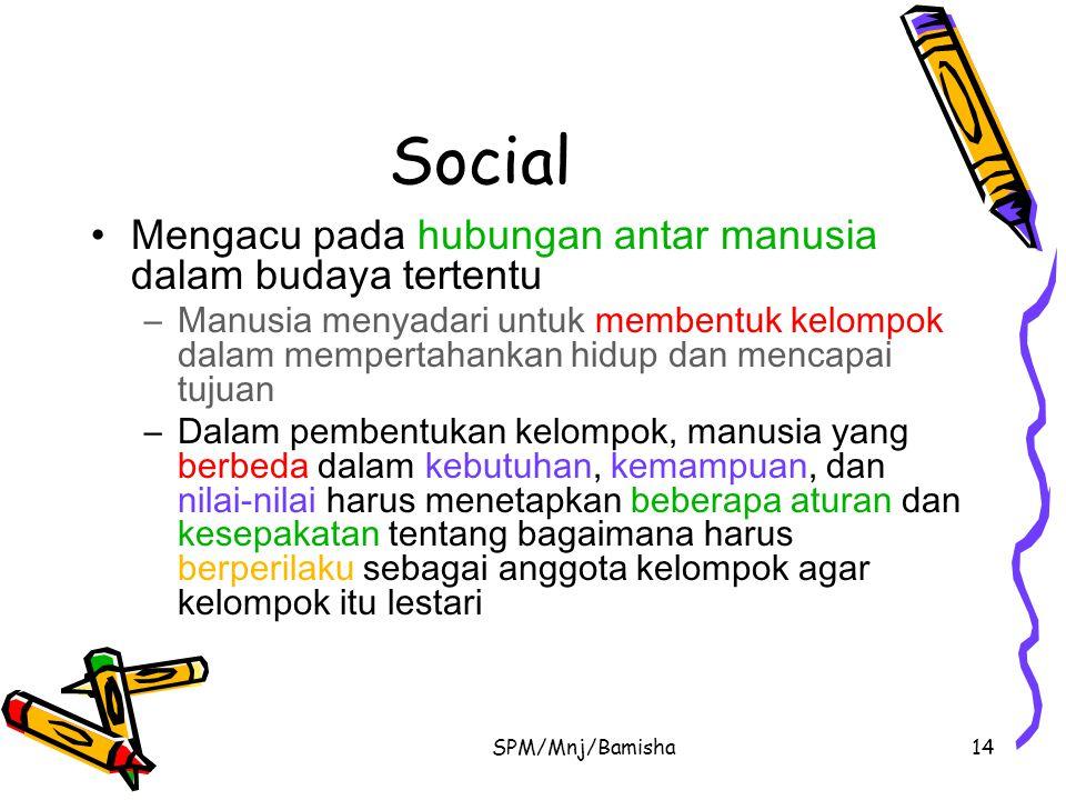 SPM/Mnj/Bamisha14 Social Mengacu pada hubungan antar manusia dalam budaya tertentu –Manusia menyadari untuk membentuk kelompok dalam mempertahankan hi