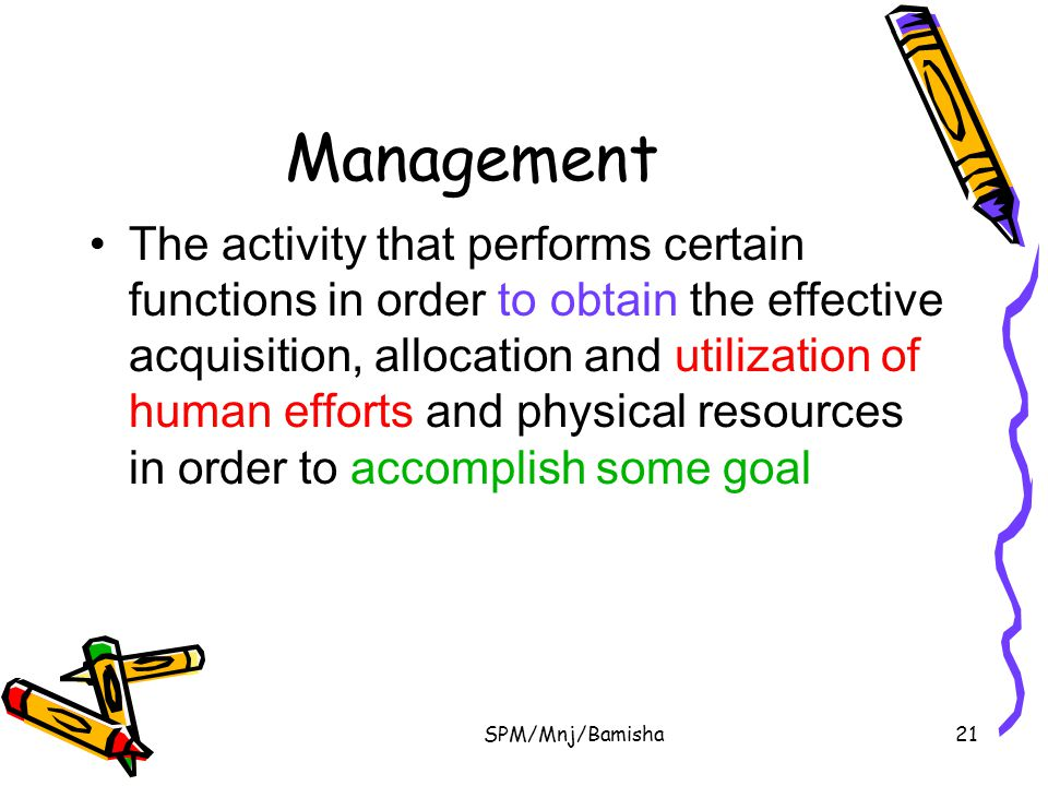SPM/Mnj/Bamisha21 Management The activity that performs certain functions in order to obtain the effective acquisition, allocation and utilization of
