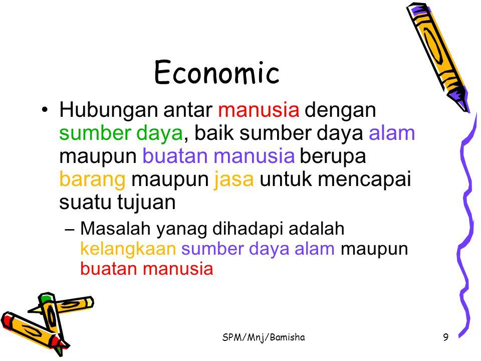 SPM/Mnj/Bamisha9 Economic Hubungan antar manusia dengan sumber daya, baik sumber daya alam maupun buatan manusia berupa barang maupun jasa untuk menca