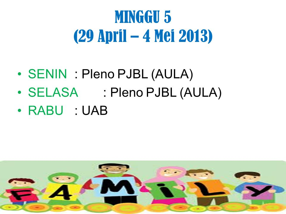 MINGGU 5 (29 April – 4 Mei 2013) SENIN : Pleno PJBL (AULA) SELASA: Pleno PJBL (AULA) RABU: UAB