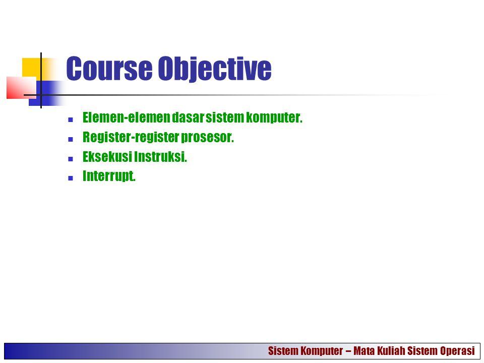 Course Objective Elemen-elemen dasar sistem komputer. Register-register prosesor. Eksekusi Instruksi. Interrupt. Sistem Komputer – Mata Kuliah Sistem