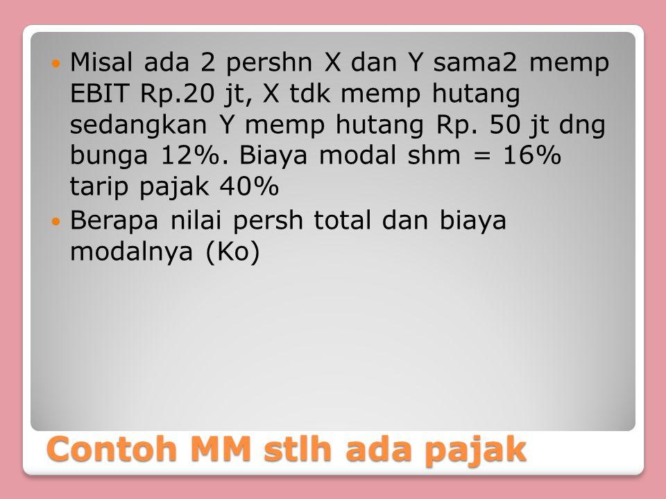 Contoh MM stlh ada pajak Misal ada 2 pershn X dan Y sama2 memp EBIT Rp.20 jt, X tdk memp hutang sedangkan Y memp hutang Rp. 50 jt dng bunga 12%. Biaya