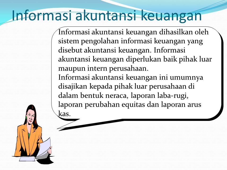 Informasi akuntansi keuangan Informasi akuntansi keuangan dihasilkan oleh sistem pengolahan informasi keuangan yang disebut akuntansi keuangan. Inform