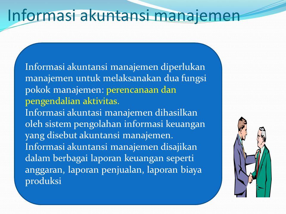 Informasi akuntansi manajemen Informasi akuntansi manajemen diperlukan manajemen untuk melaksanakan dua fungsi pokok manajemen: perencanaan dan pengendalian aktivitas.